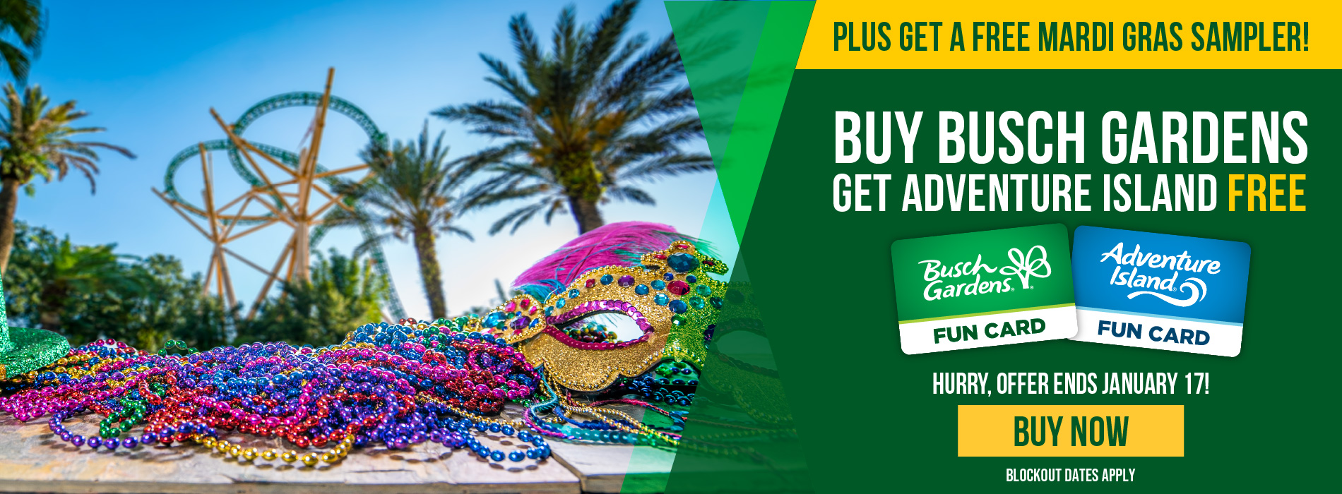 Buy Busch Gardens Get Adventure Island Free. Plus get a Free Mardi Gras Sampler. Hurry, offer ends January 17!