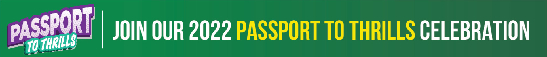 Join our 2022 Passport to Thrills Celebration.