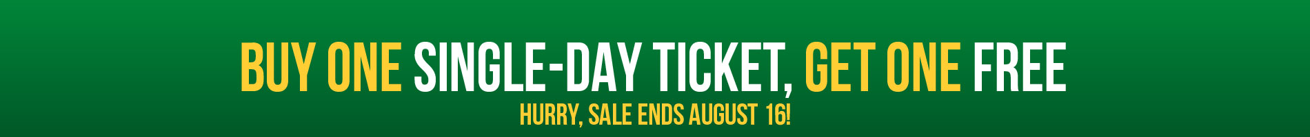 Limited Time Offer. Buy one single-day ticket get one FREE. Hurry, sale ends August 23!